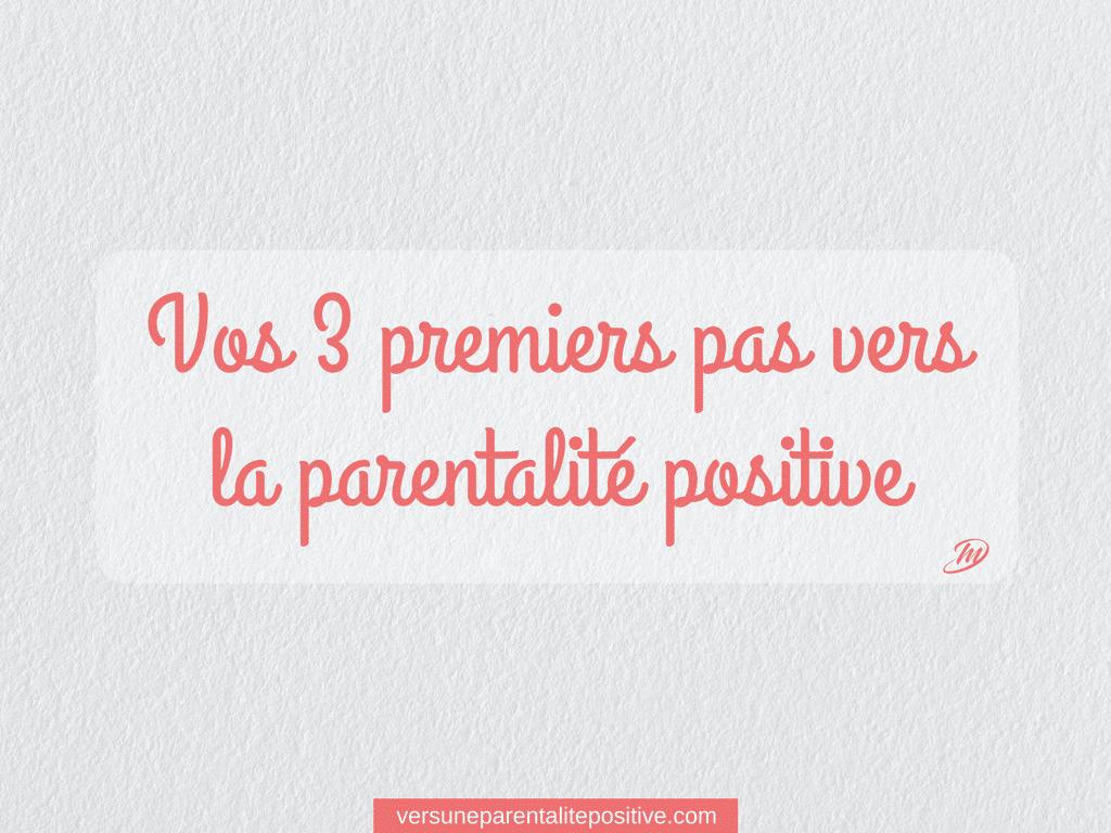 Vos 3 premiers pas vers la parentalité positive